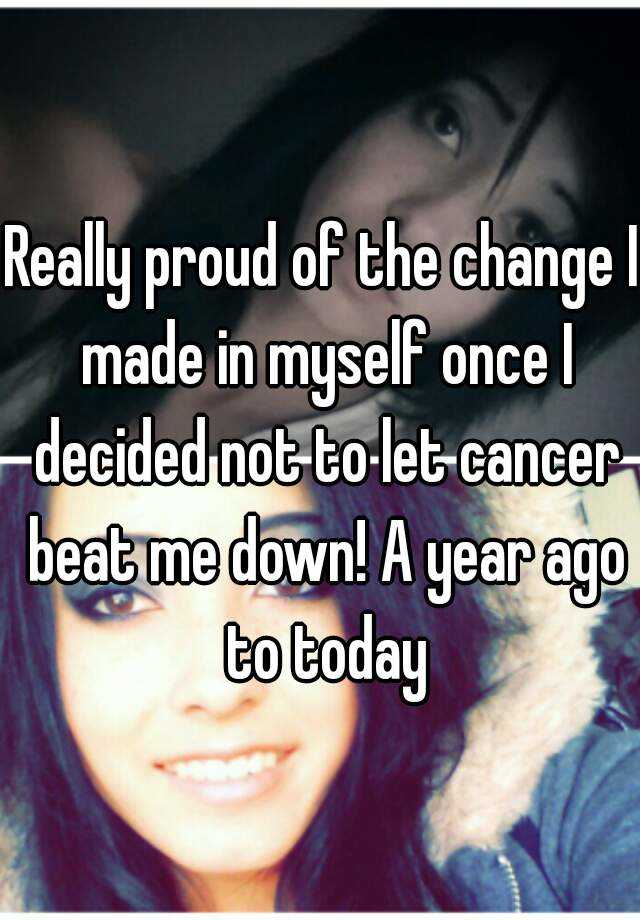 Really proud of the change I made in myself once I decided not to let cancer beat me down! A year ago to today