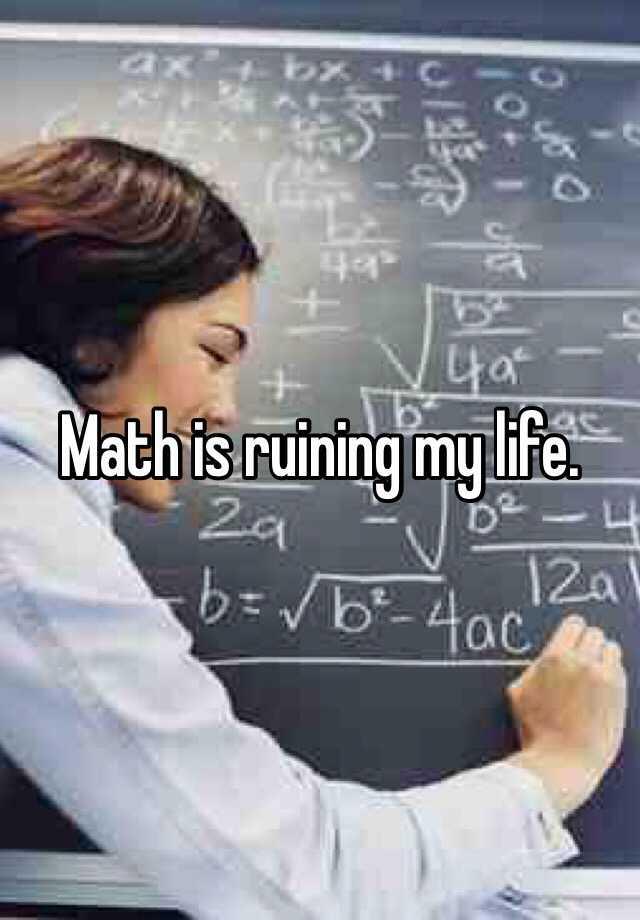 Math is ruining my life.
