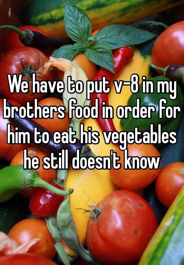 We have to put v-8 in my brothers food in order for him to eat his vegetables he still doesn't know