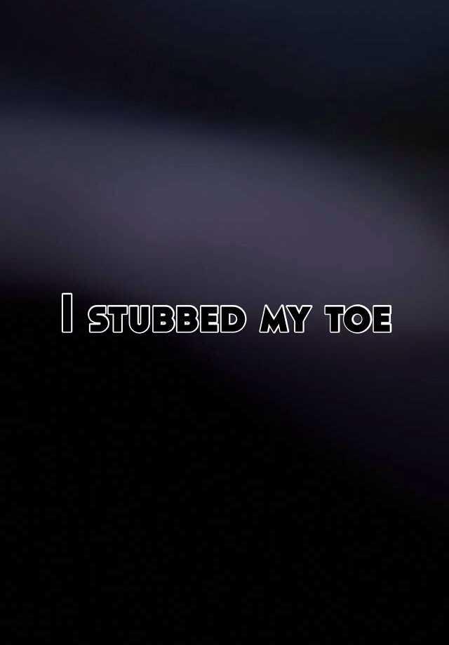 I stubbed my toe