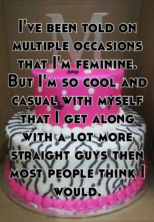 I've been told on multiple occasions that I'm feminine. But I'm so cool and casual with myself that I get along with a lot more straight guys then most people think I would.