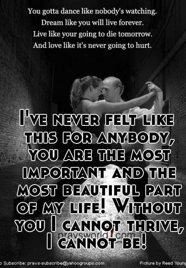 I've never felt like this for anybody, you are the most important and the most beautiful part of my life! Without you I cannot thrive, I cannot be!