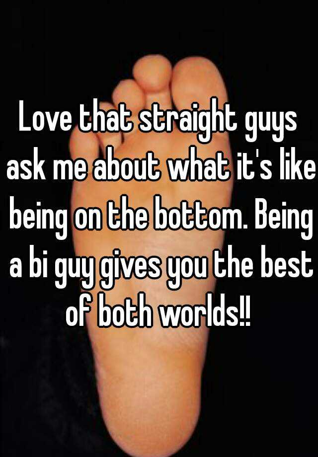 Love that straight guys ask me about what it's like being on the bottom. Being a bi guy gives you the best of both worlds!!