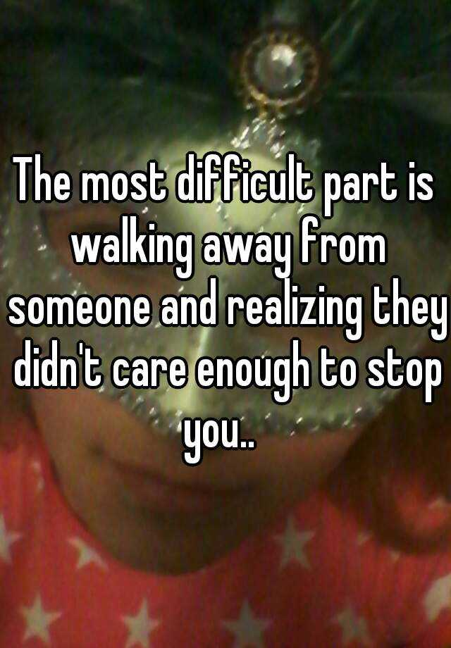 The most difficult part is walking away from someone and realizing they didn't care enough to stop you..