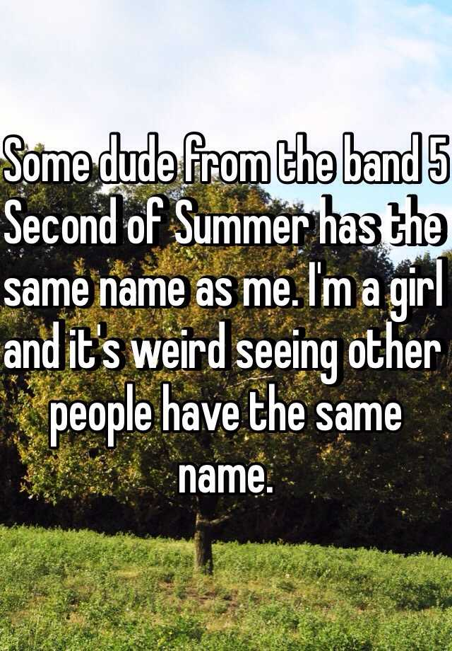 Some dude from the band 5 Second of Summer has the same name as me. I'm a girl and it's weird seeing other people have the same name.