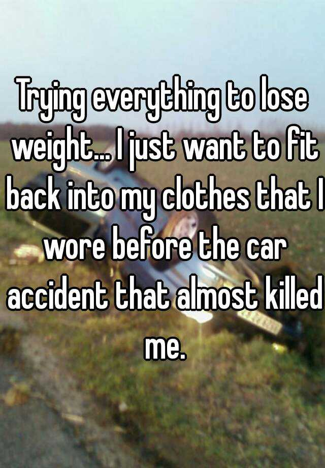 Trying everything to lose weight... I just want to fit back into my clothes that I wore before the car accident that almost killed me.