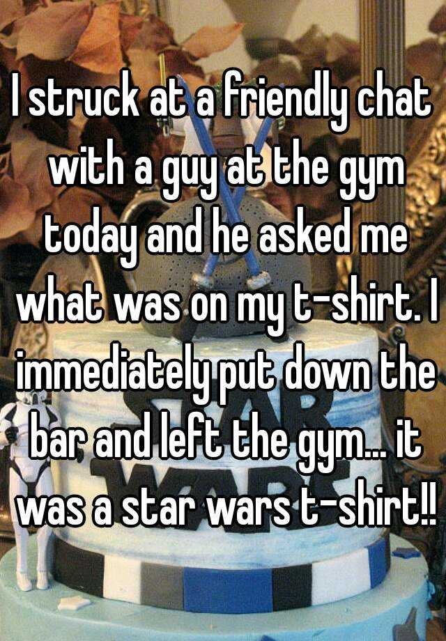 I struck at a friendly chat with a guy at the gym today and he asked me what was on my t-shirt. I immediately put down the bar and left the gym... it was a star wars t-shirt!!