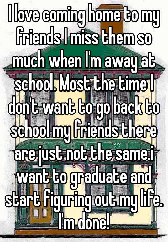 I love coming home to my friends I miss them so much when I'm away at school. Most the time I don't want to go back to school my friends there are just not the same.i want to graduate and start figuring out my life. I'm done!