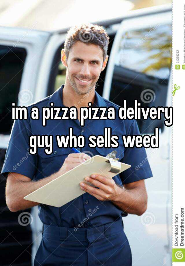 im a pizza pizza delivery guy who sells weed