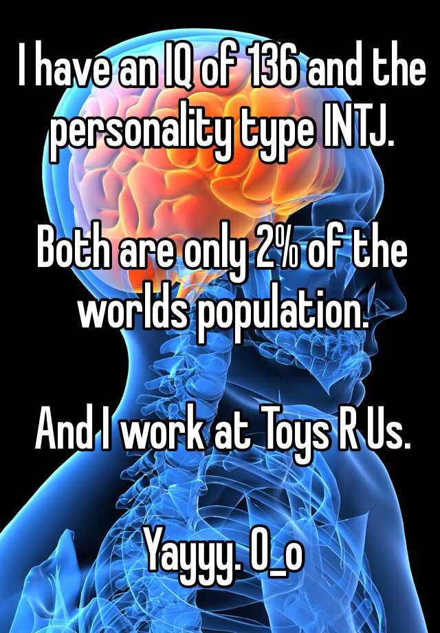 I have an IQ of 136 and the personality type INTJ.  Both are only 2% of the worlds population.   And I work at Toys R Us.   Yayyy. 0_o