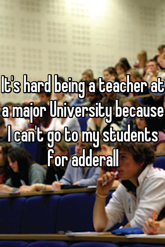It's hard being a teacher at a major University because I can't go to my students for adderall