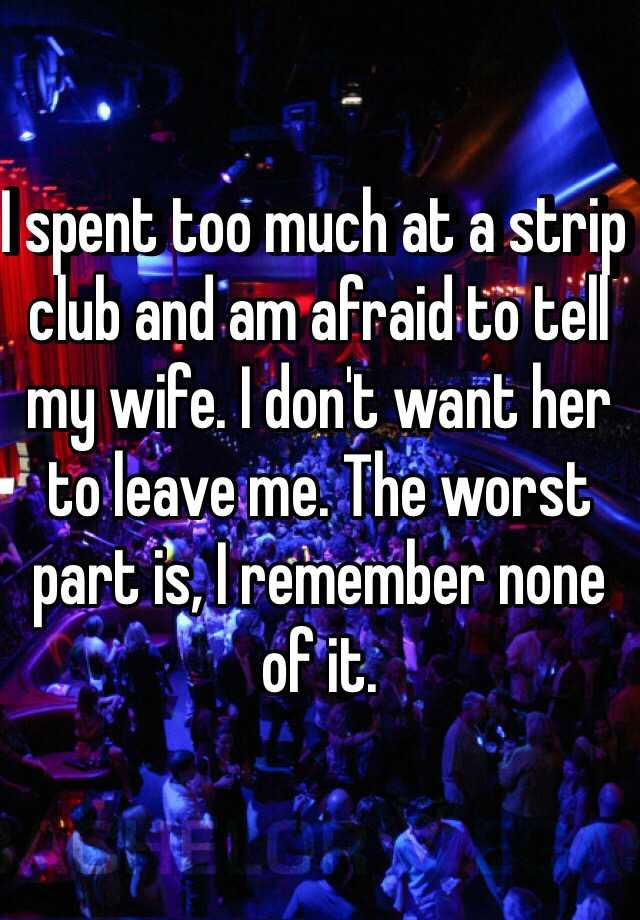 I spent too much at a strip club and am afraid to tell my wife. I don't want her to leave me. The worst part is, I remember none of it.