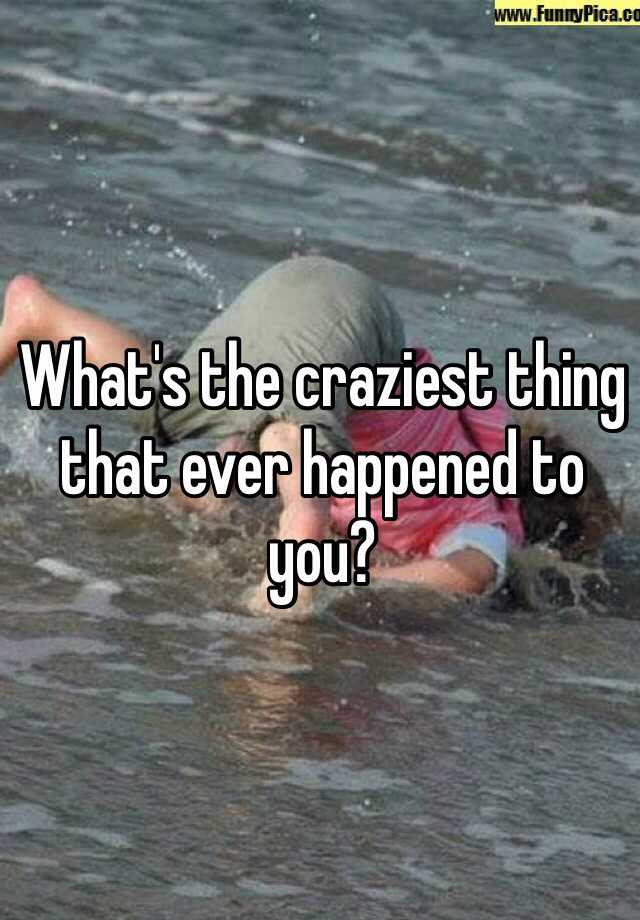 What's the craziest thing that ever happened to you?