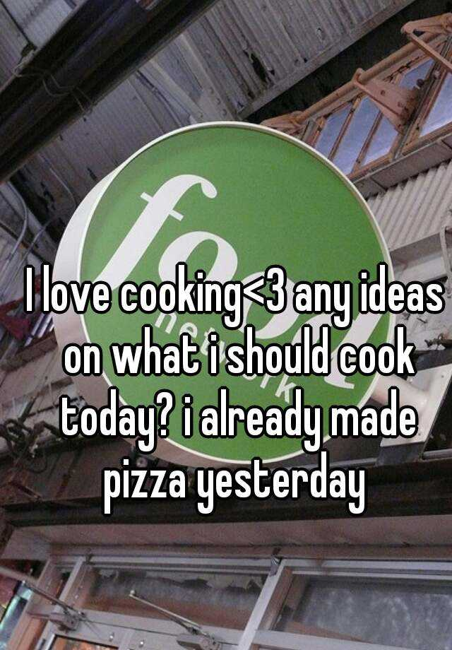 I love cooking<3 any ideas on what i should cook today? i already made pizza yesterday