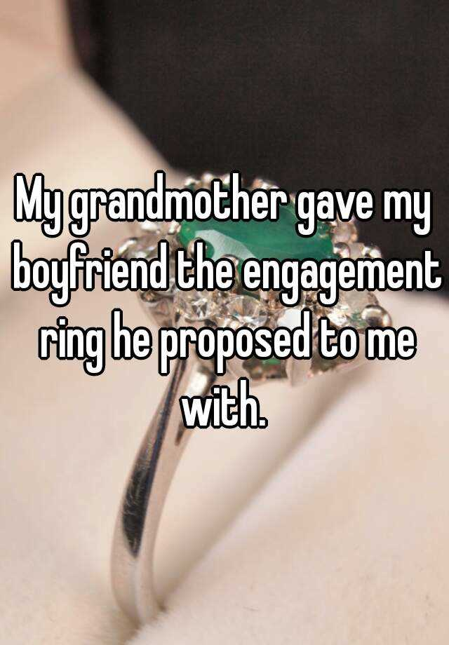 My grandmother gave my boyfriend the engagement ring he proposed to me with.