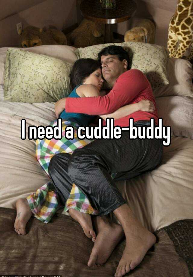 I need a cuddle-buddy