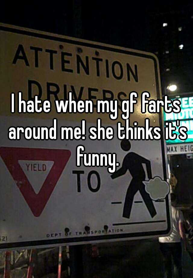 I hate when my gf farts around me! she thinks it's funny.