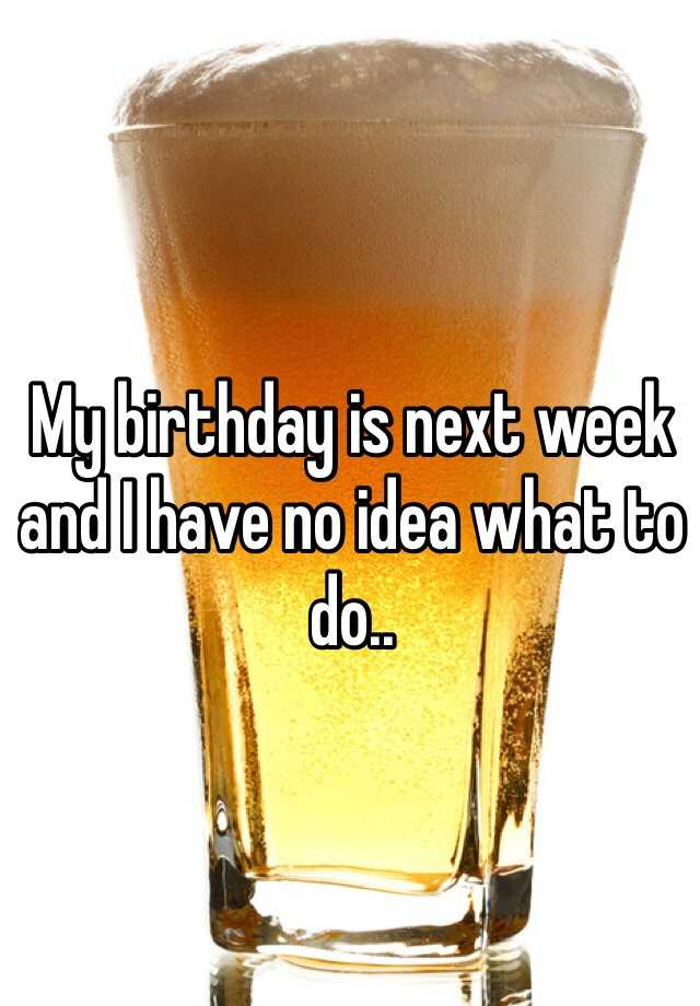 My birthday is next week and I have no idea what to do..