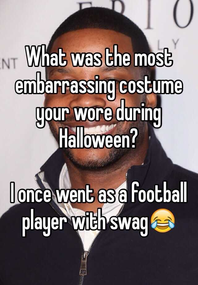 What was the most embarrassing costume your wore during Halloween?  I once went as a football player with swag😂