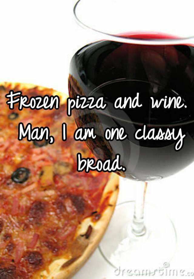 Frozen pizza and wine. Man, I am one classy broad.