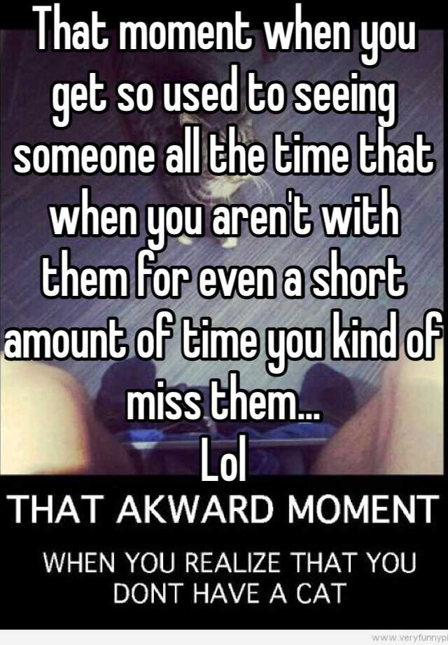 That moment when you get so used to seeing someone all the time that when you aren't with them for even a short amount of time you kind of miss them...  Lol