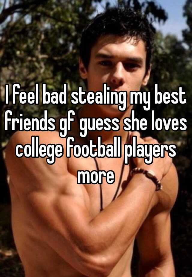 I feel bad stealing my best friends gf guess she loves college football players more