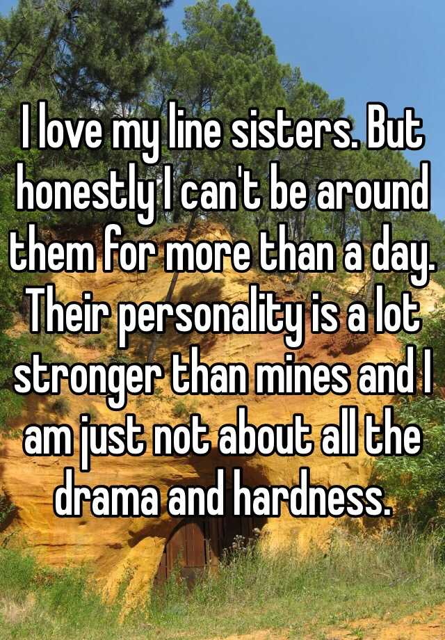 I love my line sisters. But honestly I can't be around them for more than a day. Their personality is a lot stronger than mines and I am just not about all the drama and hardness.