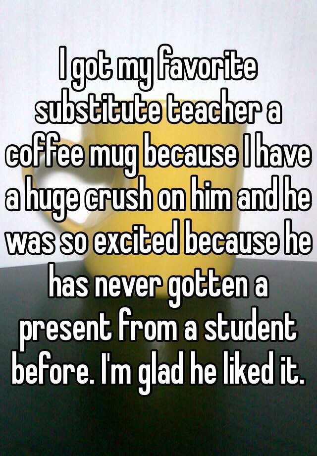 I got my favorite substitute teacher a coffee mug because I have a huge crush on him and he was so excited because he has never gotten a present from a student before. I'm glad he liked it.
