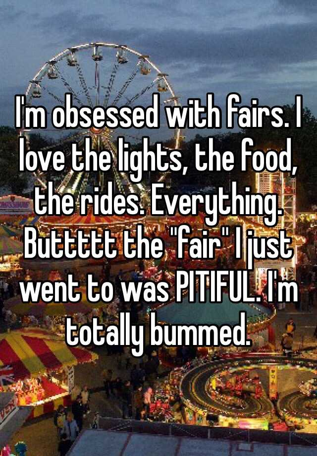 "I'm obsessed with fairs. I love the lights, the food, the rides. Everything. Buttttt the ""fair"" I just went to was PITIFUL. I'm totally bummed."