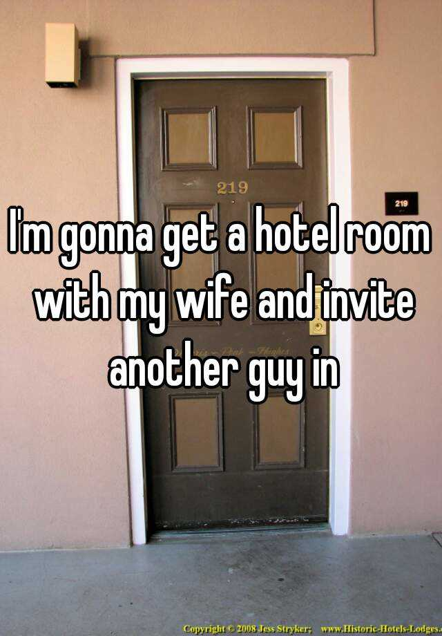 I'm gonna get a hotel room with my wife and invite another guy in