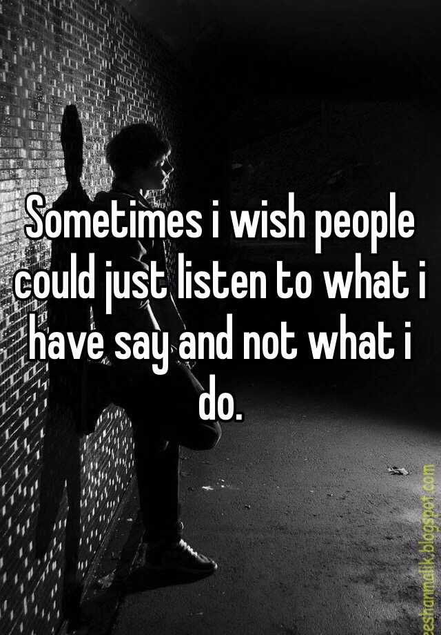 Sometimes i wish people could just listen to what i have say and not what i do.