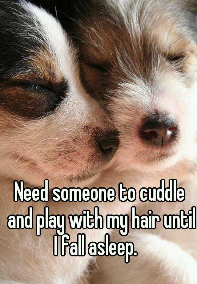 Need someone to cuddle and play with my hair until I fall asleep.