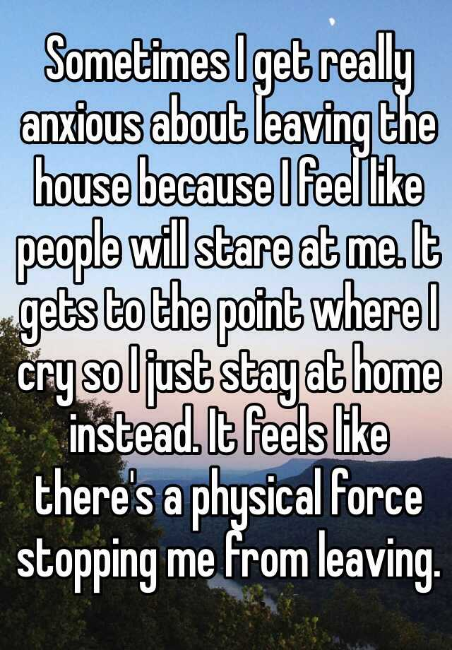 Sometimes I get really anxious about leaving the house because I feel like people will stare at me. It gets to the point where I cry so I just stay at home instead. It feels like there's a physical force stopping me from leaving.