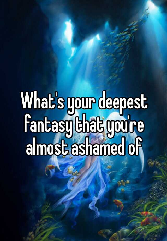 What's your deepest fantasy that you're almost ashamed of