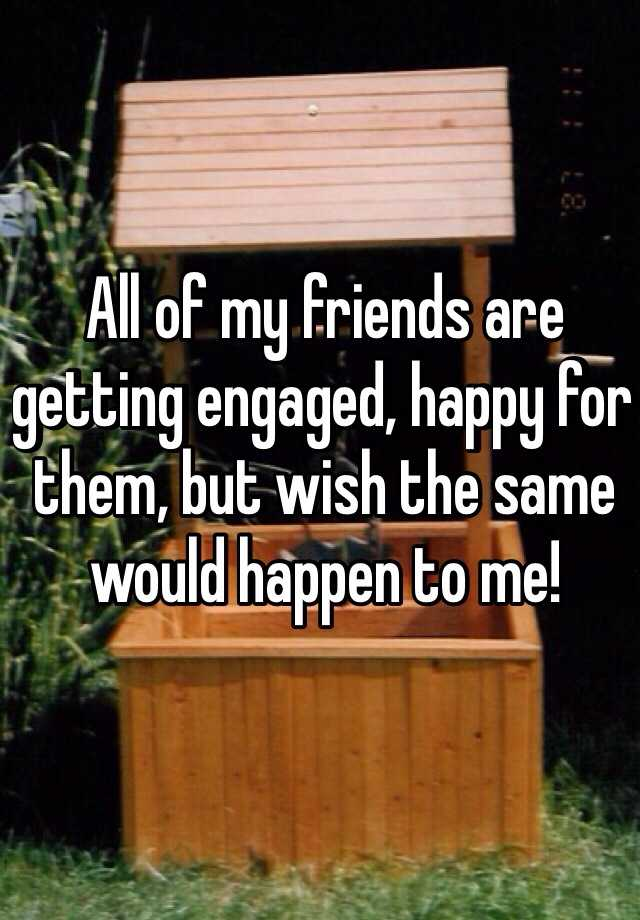 All of my friends are getting engaged, happy for them, but wish the same would happen to me!