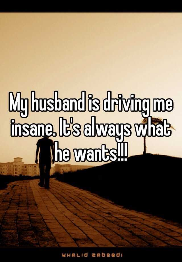 My husband is driving me insane. It's always what he wants!!!