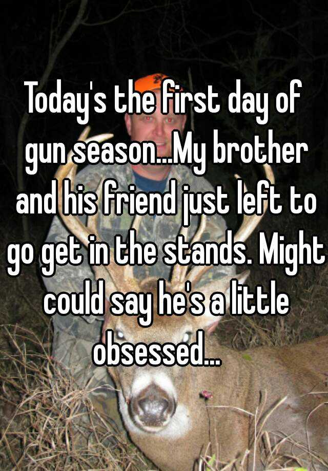 Today's the first day of gun season...My brother and his friend just left to go get in the stands. Might could say he's a little obsessed...