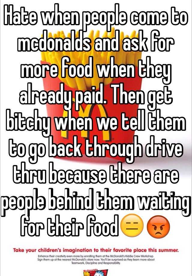 Hate when people come to mcdonalds and ask for more food when they already paid. Then get bitchy when we tell them to go back through drive thru because there are people behind them waiting for their food😑😡