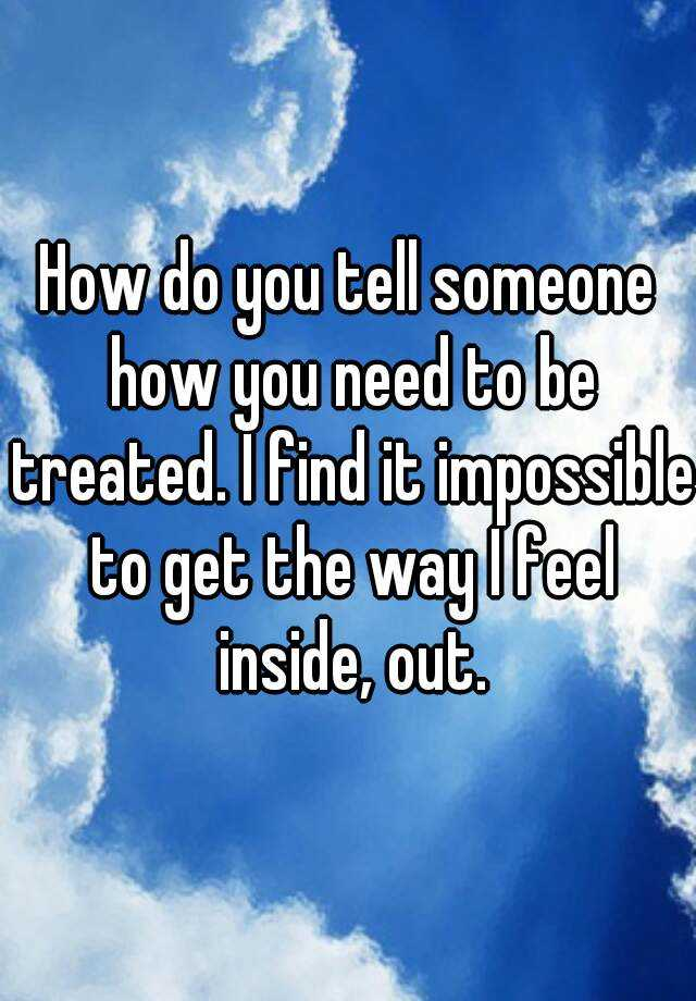 How do you tell someone how you need to be treated. I find it impossible to get the way I feel inside, out.