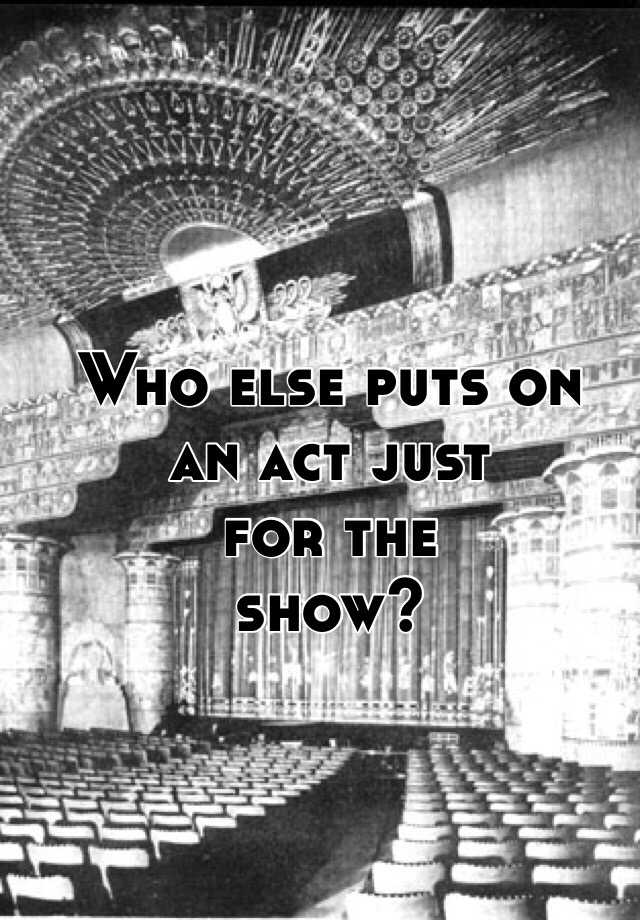 Who else puts on  an act just for the  show?