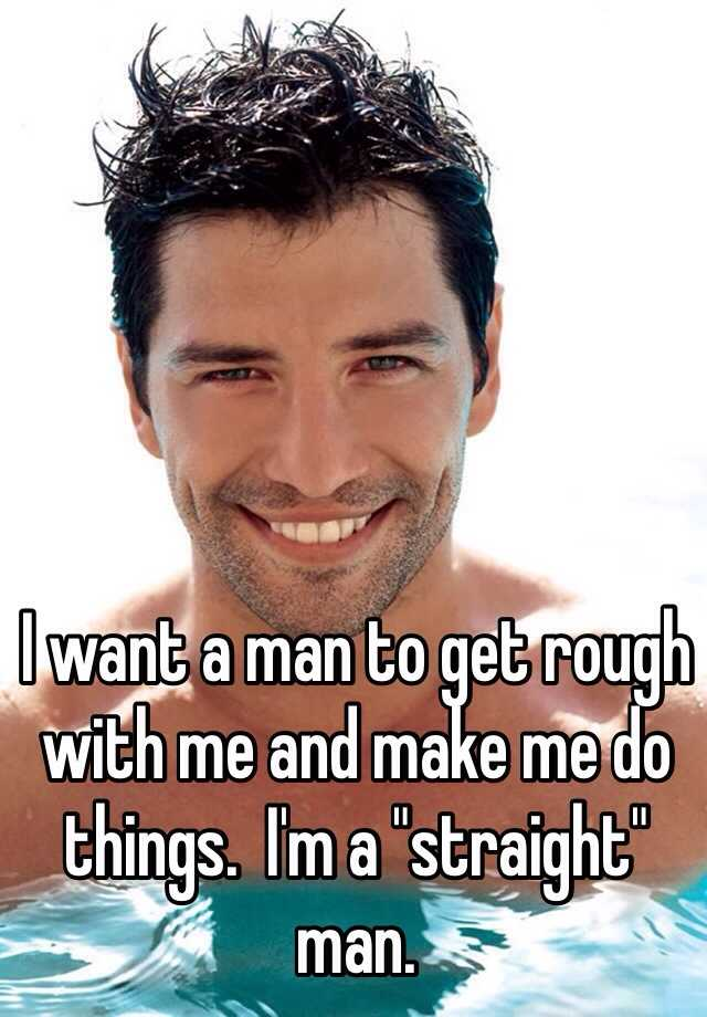 """I want a man to get rough with me and make me do things.  I'm a """"straight"""" man."""