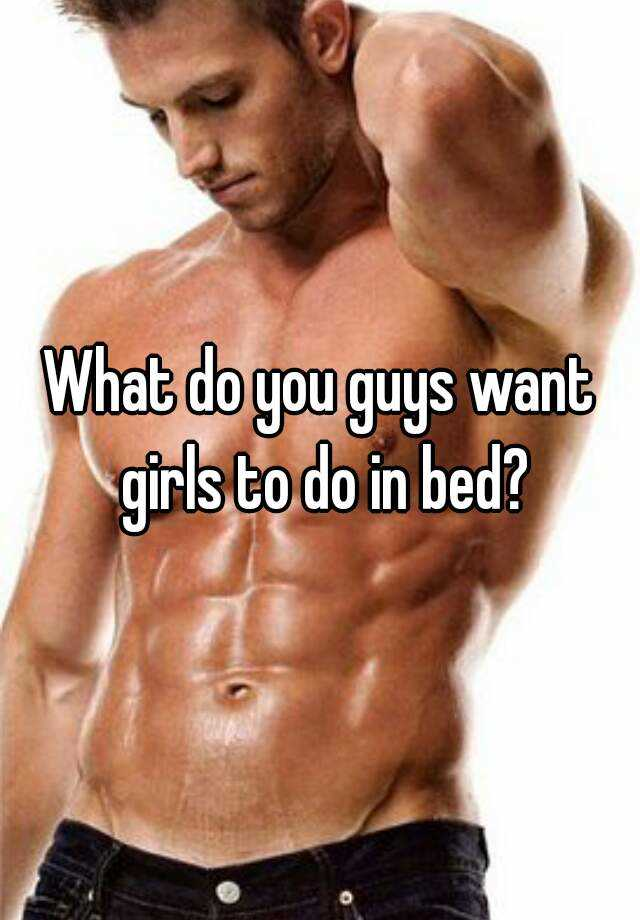 What do you guys want girls to do in bed?