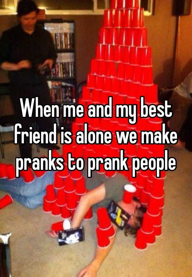 When me and my best friend is alone we make pranks to prank people