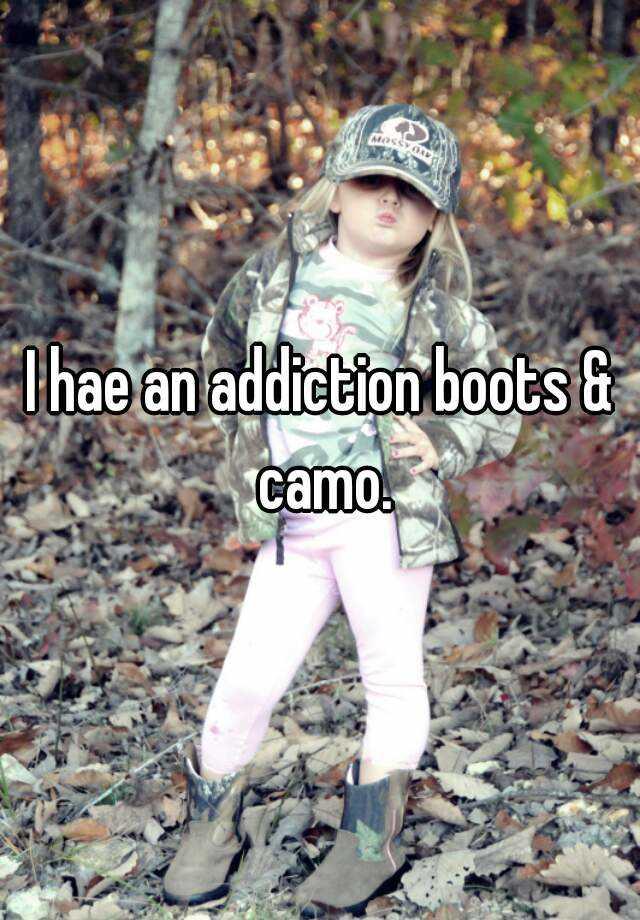 I hae an addiction boots & camo.