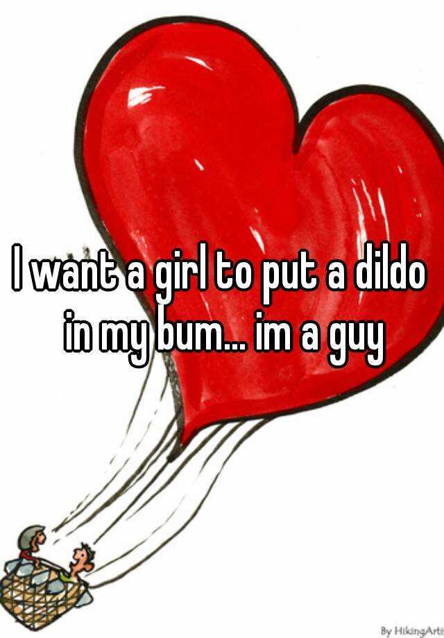 I want a girl to put a dildo in my bum... im a guy