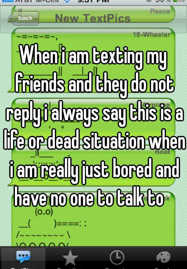 When i am texting my friends and they do not reply i always say this is a life or dead situation when i am really just bored and have no one to talk to