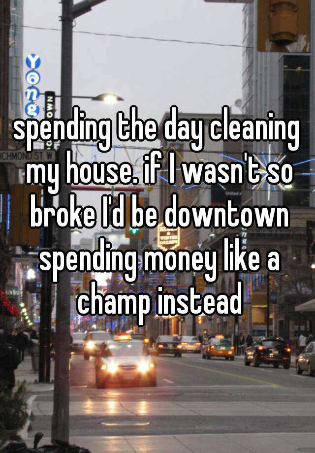 spending the day cleaning my house. if I wasn't so broke I'd be downtown spending money like a champ instead