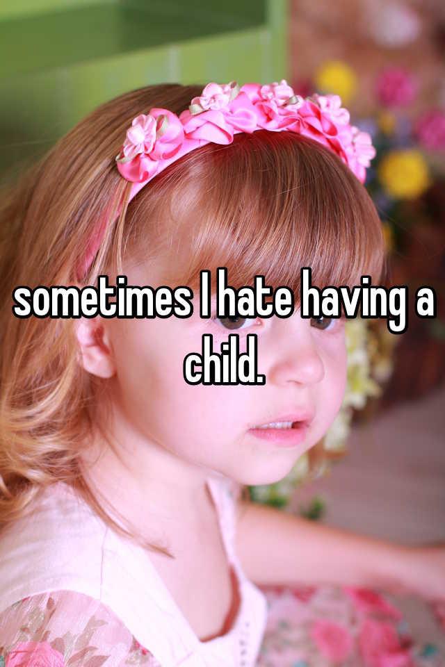 sometimes I hate having a child.