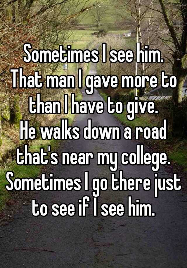 Sometimes I see him.  That man I gave more to than I have to give. He walks down a road that's near my college. Sometimes I go there just to see if I see him.