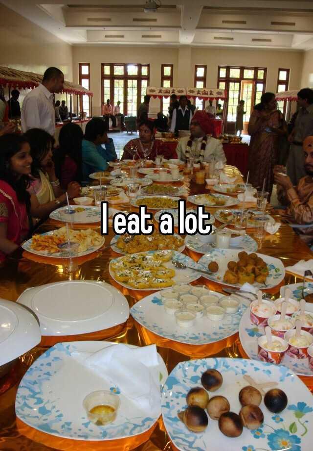 I eat a lot